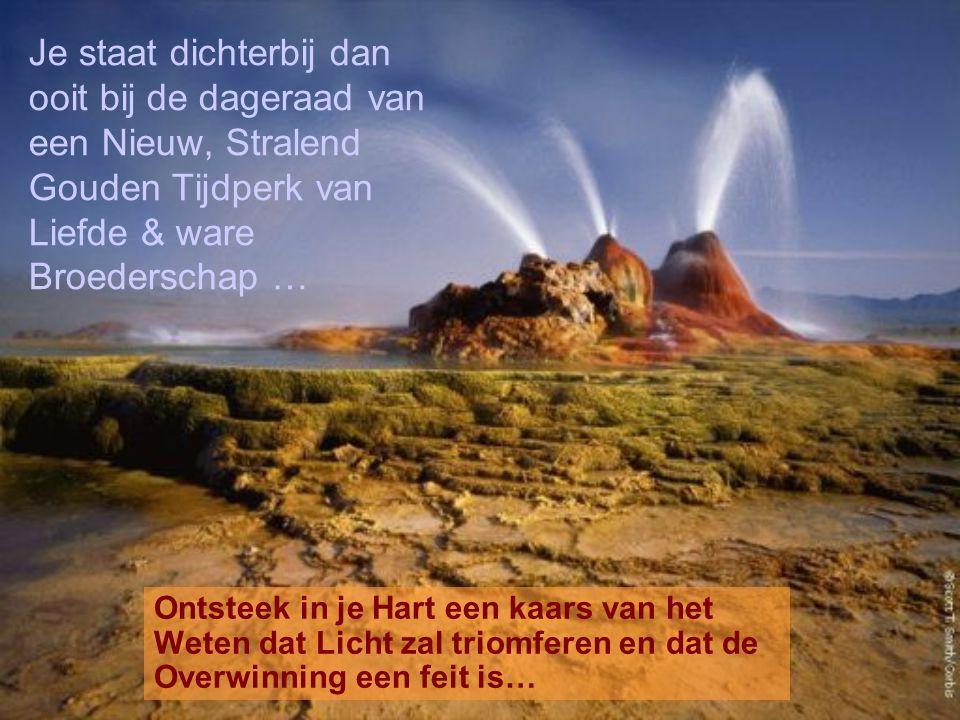 Je staat dichterbij dan ooit bij de dageraad van een Nieuw, Stralend Gouden Tijdperk van Liefde & ware Broederschap … Ontsteek in je Hart een kaars van het Weten dat Licht zal triomferen en dat de Overwinning een feit is…