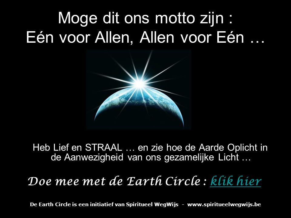 Moge dit ons motto zijn : Eén voor Allen, Allen voor Eén … Heb Lief en STRAAL … en zie hoe de Aarde Oplicht in de Aanwezigheid van ons gezamelijke Licht … Doe mee met de Earth Circle : klik hier De Earth Circle is een initiatief van Spiritueel WegWijs - www.spiritueelwegwijs.be