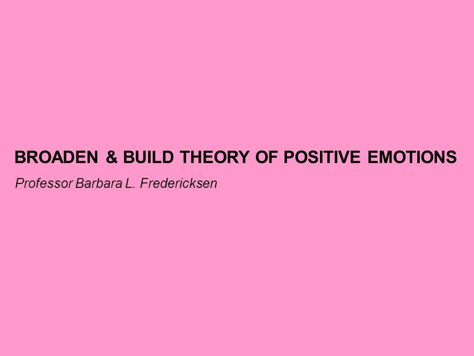 BROADEN & BUILD THEORY OF POSITIVE EMOTIONS Professor Barbara L. Fredericksen