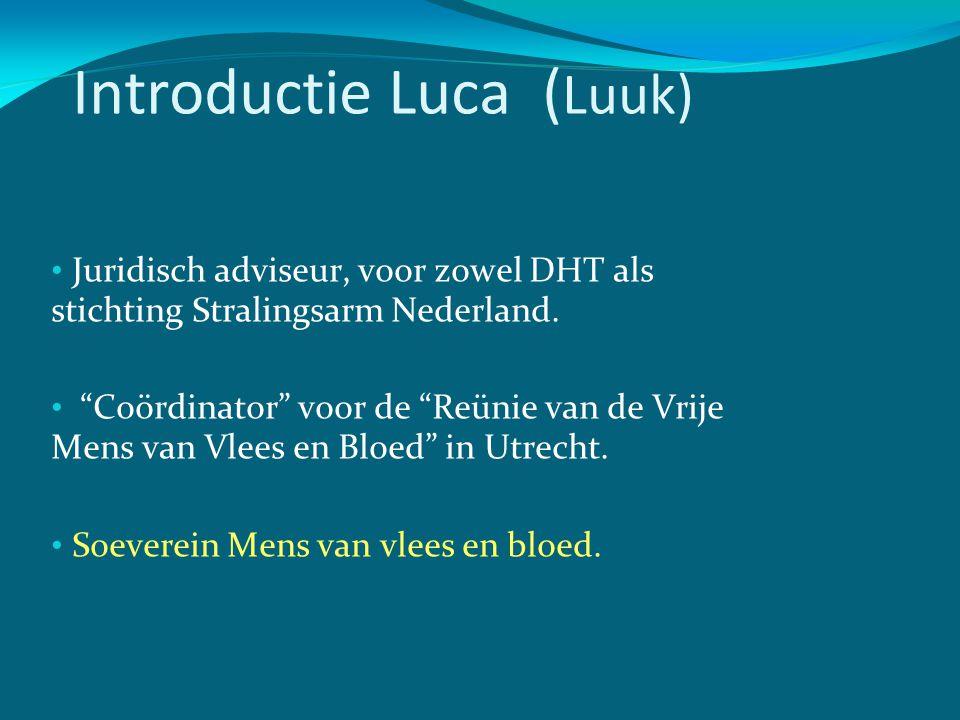 """Introductie Luca ( Luuk) • Juridisch adviseur, voor zowel DHT als stichting Stralingsarm Nederland. • """"Coördinator"""" voor de """"Reünie van de Vrije Mens"""