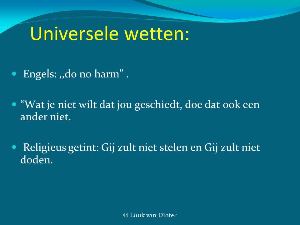 """© Luuk van Dinter Universele wetten:  Engels:,,do no harm"""".  """"Wat je niet wilt dat jou geschiedt, doe dat ook een ander niet.  Religieus getint: Gi"""