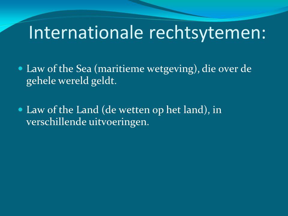 Internationale rechtsytemen:  Law of the Sea (maritieme wetgeving), die over de gehele wereld geldt.  Law of the Land (de wetten op het land), in ve