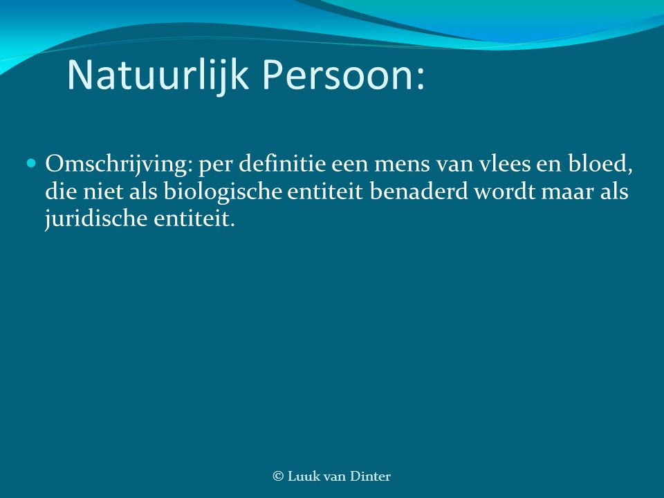 © Luuk van Dinter Natuurlijk Persoon:  Omschrijving: per definitie een mens van vlees en bloed, die niet als biologische entiteit benaderd wordt maar