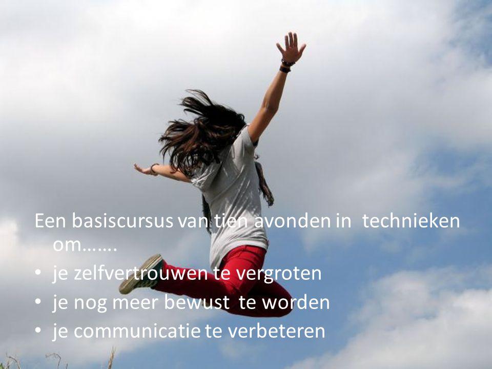 Een basiscursus van tien avonden in technieken om……. • je zelfvertrouwen te vergroten • je nog meer bewust te worden • je communicatie te verbeteren