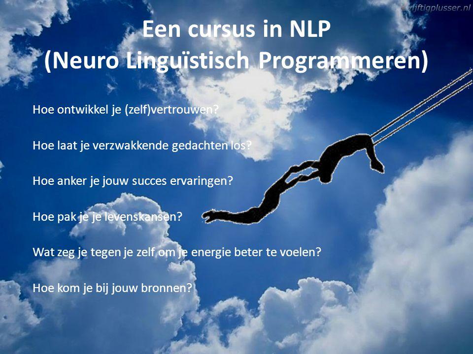 Een cursus in NLP (Neuro Linguïstisch Programmeren) Hoe ontwikkel je (zelf)vertrouwen? Hoe laat je verzwakkende gedachten los? Hoe anker je jouw succe