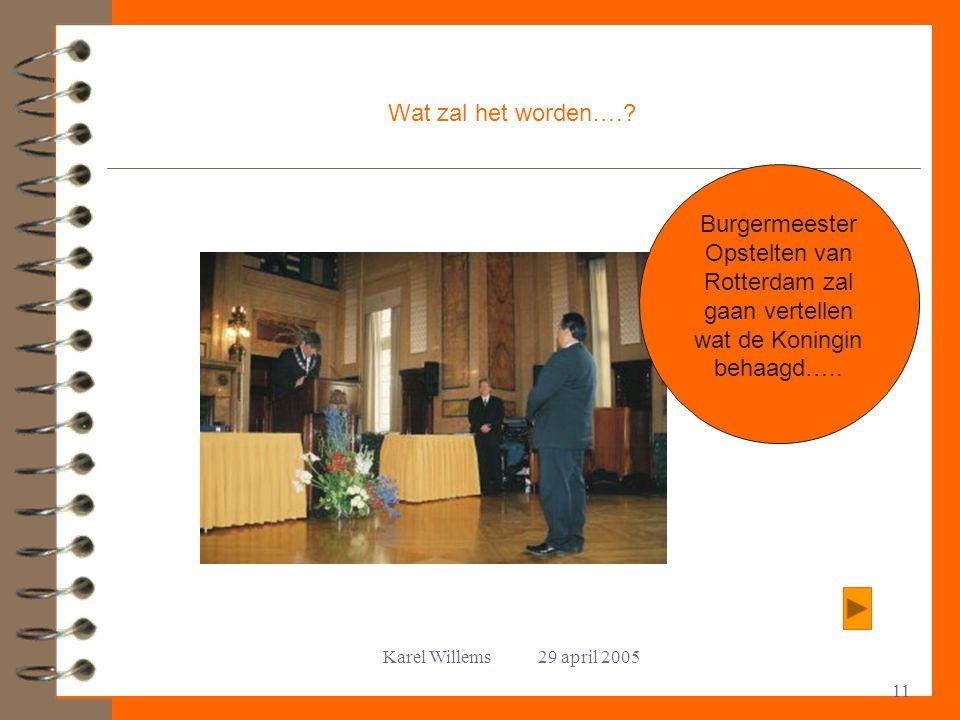 Karel Willems 29 april 2005 11 Wat zal het worden….? Burgermeester Opstelten van Rotterdam zal gaan vertellen wat de Koningin behaagd…..