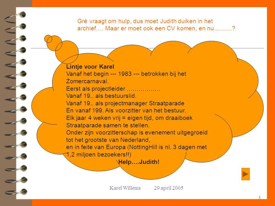 Karel Willems 29 april 2005 3 Gré vraagt om hulp, dus moet Judith duiken in het archief…. Maar er moet ook een CV komen, en nu………? Lintje voor Karel V