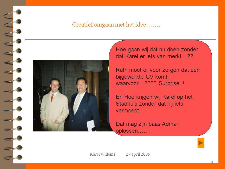 Karel Willems 29 april 2005 4 Creatief omgaan met het idee……. Hoe gaan wij dat nu doen zonder dat Karel er iets van merkt…?? Ruth moet er voor zorgen