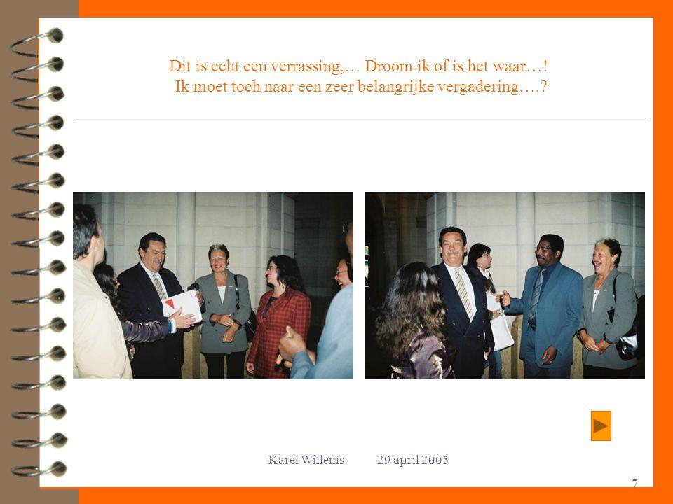Karel Willems 29 april 2005 7 Dit is echt een verrassing,… Droom ik of is het waar…! Ik moet toch naar een zeer belangrijke vergadering….?