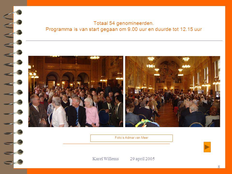 Karel Willems 29 april 2005 8 Totaal 54 genomineerden. Programma is van start gegaan om 9.00 uur en duurde tot 12.15 uur Foto's Admar van Meer
