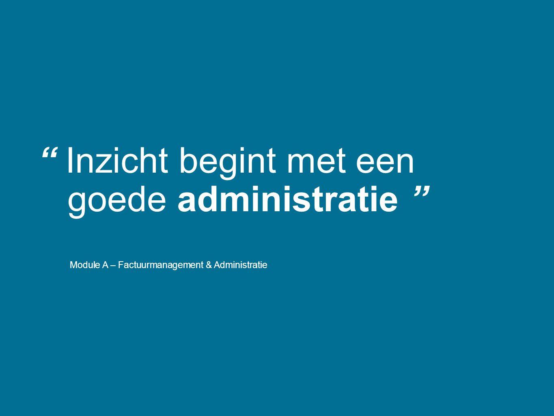 """"""" Inzicht begint met een goede administratie """" Module A – Factuurmanagement & Administratie"""