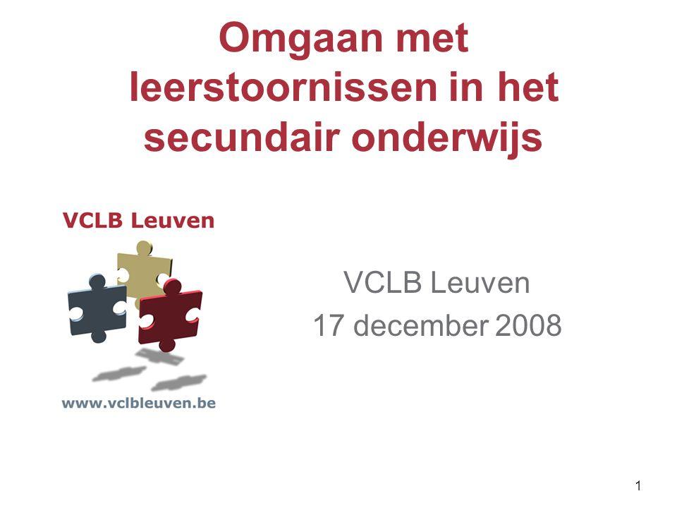 1 Omgaan met leerstoornissen in het secundair onderwijs VCLB Leuven 17 december 2008