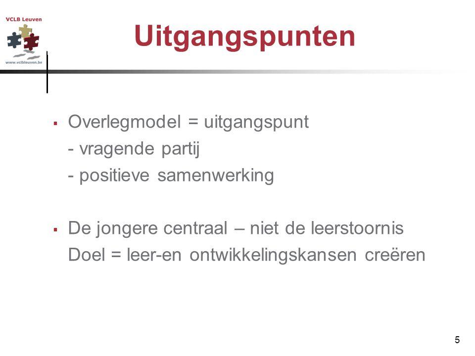 5 Uitgangspunten  Overlegmodel = uitgangspunt - vragende partij - positieve samenwerking  De jongere centraal – niet de leerstoornis Doel = leer-en