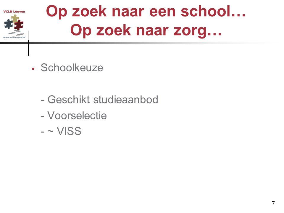7 Op zoek naar een school… Op zoek naar zorg…  Schoolkeuze - Geschikt studieaanbod - Voorselectie - ~ VISS