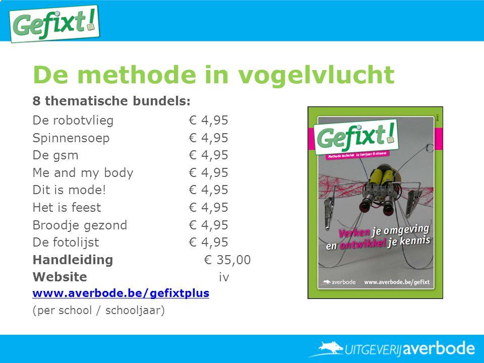 De methode in vogelvlucht 8 thematische bundels: De robotvlieg € 4,95 Spinnensoep € 4,95 De gsm € 4,95 Me and my body € 4,95 Dit is mode! € 4,95 Het i