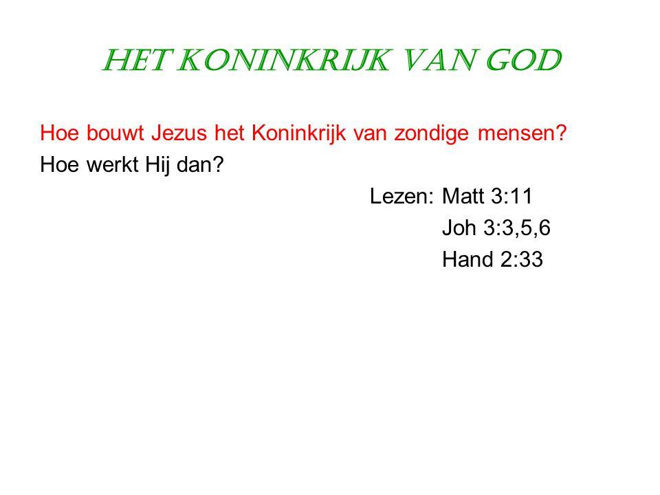 Het Koninkrijk van God Hoe bouwt Jezus het Koninkrijk van zondige mensen? Hoe werkt Hij dan? Lezen: Matt 3:11 Joh 3:3,5,6 Hand 2:33