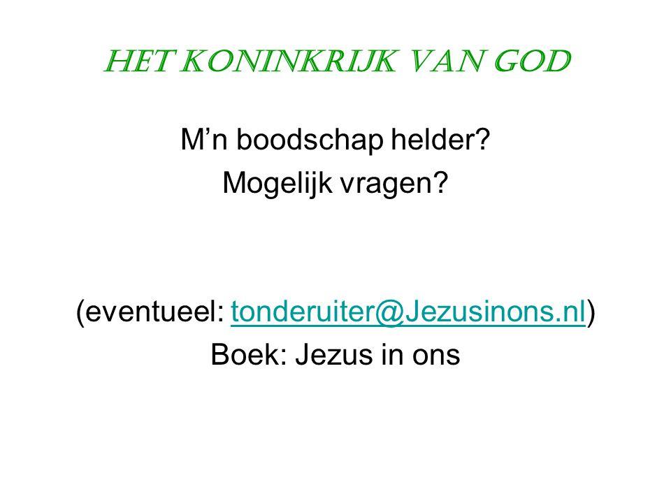 Het Koninkrijk van God M'n boodschap helder? Mogelijk vragen? (eventueel: tonderuiter@Jezusinons.nl)tonderuiter@Jezusinons.nl Boek: Jezus in ons