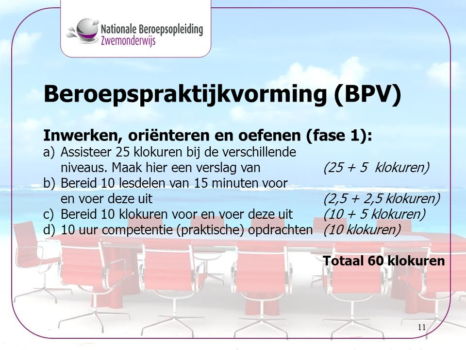 11 Beroepspraktijkvorming (BPV) Inwerken, oriënteren en oefenen (fase 1): a)Assisteer 25 klokuren bij de verschillende niveaus. Maak hier een verslag