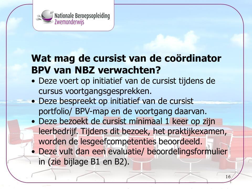16 Wat mag de cursist van de coördinator BPV van NBZ verwachten? •Deze voert op initiatief van de cursist tijdens de cursus voortgangsgesprekken. •Dez