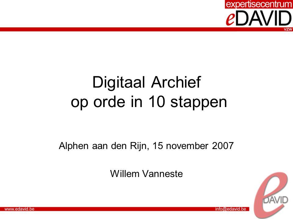 Digitaal Archief op orde in 10 stappen Alphen aan den Rijn, 15 november 2007 Willem Vanneste