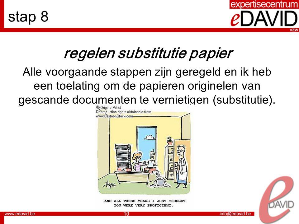 10 stap 8 regelen substitutie papier Alle voorgaande stappen zijn geregeld en ik heb een toelating om de papieren originelen van gescande documenten te vernietigen (substitutie).