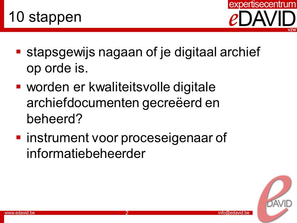 13 10 stappen 1.identificeren digitale archiefdocumenten 2.vastleggen documenten 3.structureren 4.ontvangst en creatie van het document 5.gebruik van het document 6.bepalen bewaartermijnen 7.digitaliseren en opname 8.regelen substitutie papier 9.uitwerken archiveringsstrategie 10.documenteren