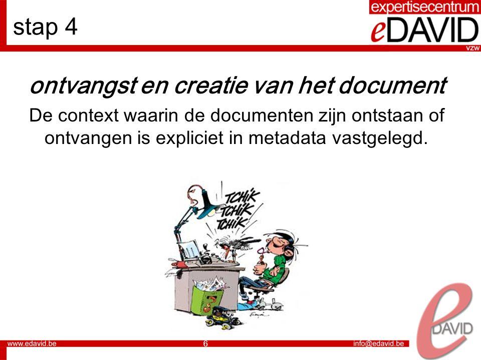 6 stap 4 ontvangst en creatie van het document De context waarin de documenten zijn ontstaan of ontvangen is expliciet in metadata vastgelegd.