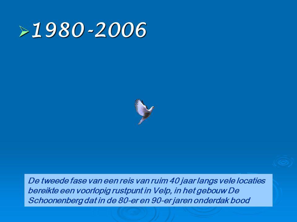  1980-2006 De tweede fase van een reis van ruim 40 jaar langs vele locaties bereikte een voorlopig rustpunt in Velp, in het gebouw De Schoonenberg da