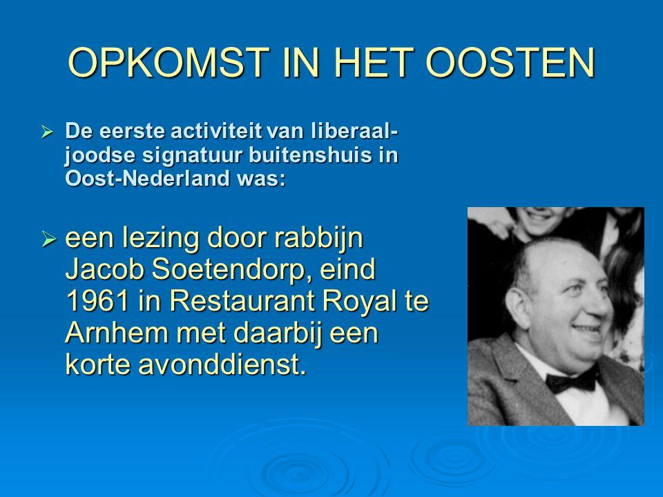 OPKOMST IN HET OOSTEN  De eerste activiteit van liberaal- joodse signatuur buitenshuis in Oost-Nederland was:  een lezing door rabbijn Jacob Soetend