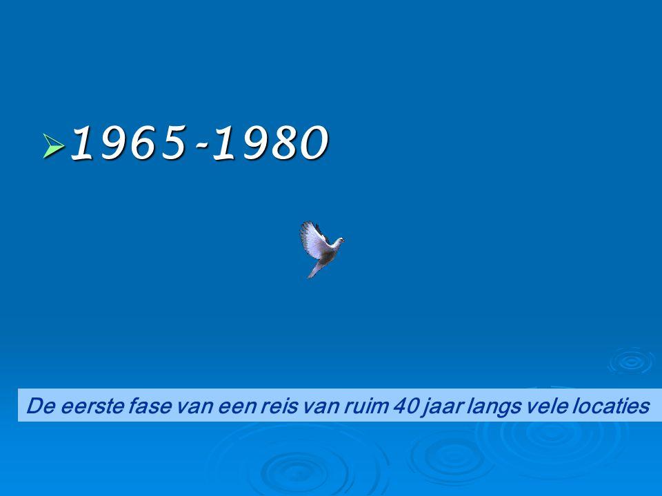 1965-1980 De eerste fase van een reis van ruim 40 jaar langs vele locaties