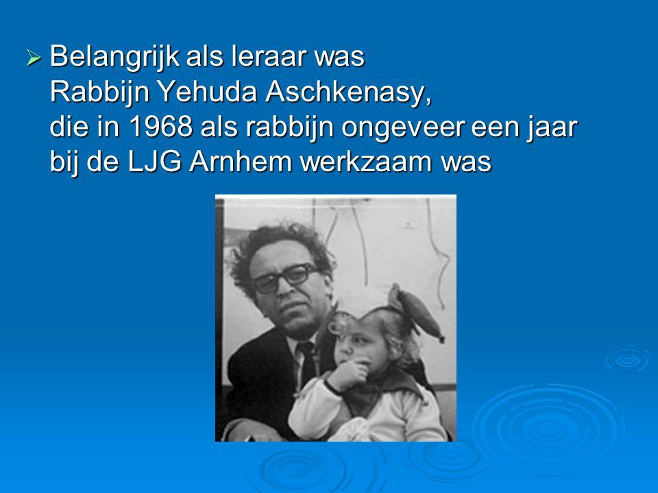  Belangrijk als leraar was Rabbijn Yehuda Aschkenasy, die in 1968 als rabbijn ongeveer een jaar bij de LJG Arnhem werkzaam was
