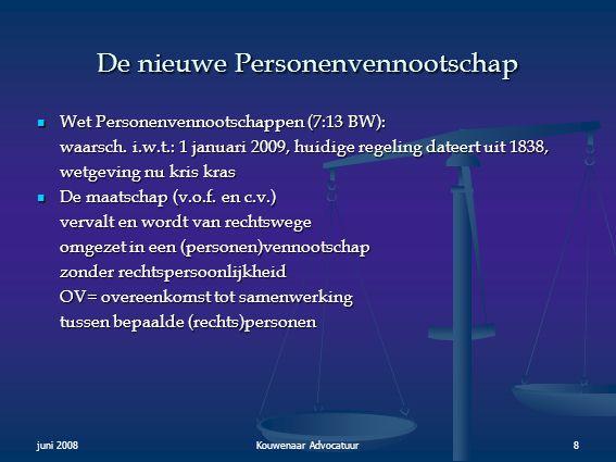 juni 2008Kouwenaar Advocatuur8 De nieuwe Personenvennootschap  Wet Personenvennootschappen (7:13 BW): waarsch. i.w.t.: 1 januari 2009, huidige regeli