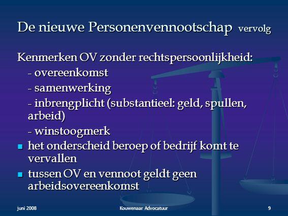 juni 2008Kouwenaar Advocatuur9 De nieuwe Personenvennootschap vervolg Kenmerken OV zonder rechtspersoonlijkheid: - overeenkomst - samenwerking - inbre