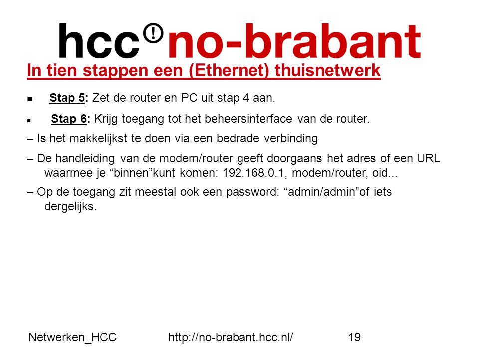 Netwerken_HCChttp://no-brabant.hcc.nl/19 In tien stappen een (Ethernet) thuisnetwerk  Stap 5: Zet de router en PC uit stap 4 aan.  Stap 6: Krijg toe