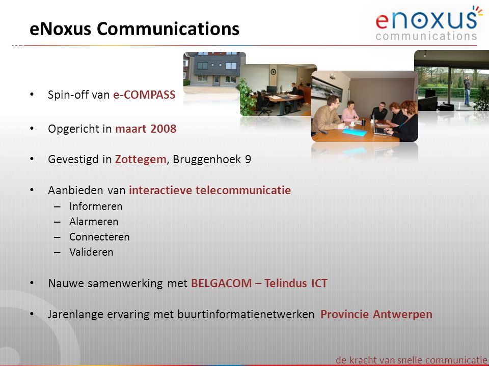eNoxus Communications • Spin-off van e-COMPASS • Opgericht in maart 2008 • Gevestigd in Zottegem, Bruggenhoek 9 • Aanbieden van interactieve telecommu