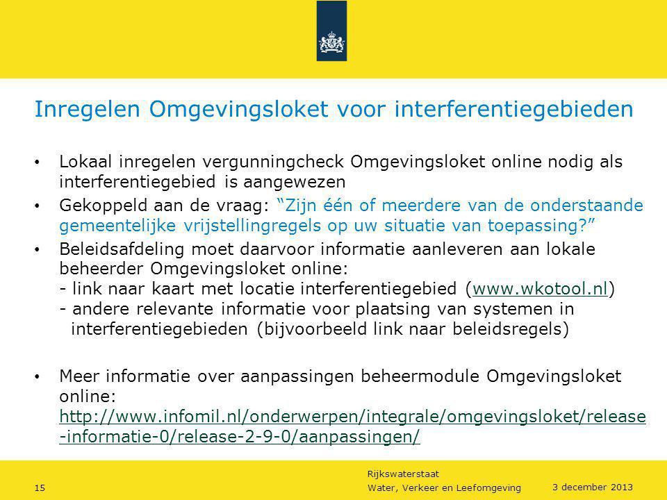 Rijkswaterstaat 15Water, Verkeer en Leefomgeving 3 december 2013 Inregelen Omgevingsloket voor interferentiegebieden • Lokaal inregelen vergunningchec