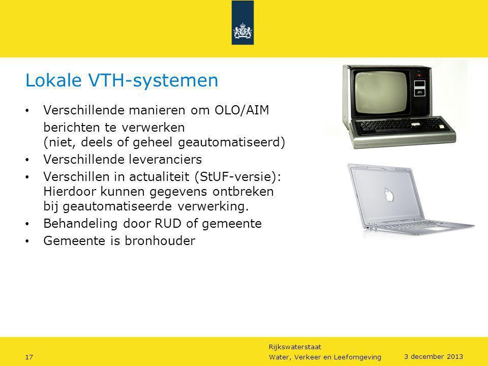 Rijkswaterstaat 17Water, Verkeer en Leefomgeving 3 december 2013 Lokale VTH-systemen • Verschillende manieren om OLO/AIM berichten te verwerken (niet,
