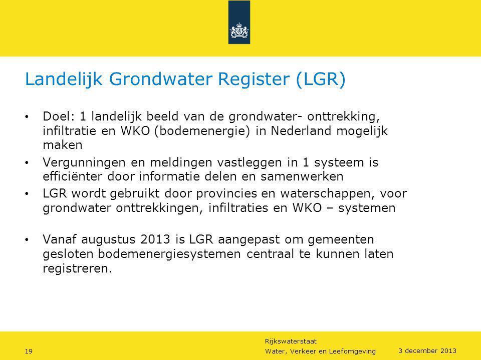 Rijkswaterstaat 19Water, Verkeer en Leefomgeving 3 december 2013 Landelijk Grondwater Register (LGR) • Doel: 1 landelijk beeld van de grondwater- ontt