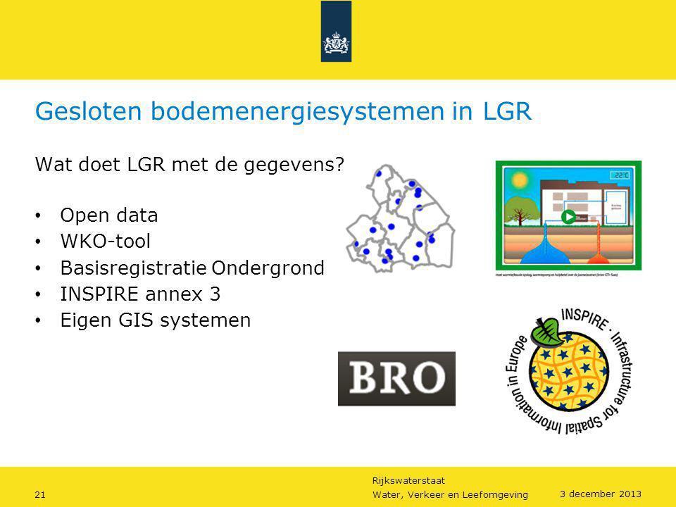 Rijkswaterstaat 21Water, Verkeer en Leefomgeving 3 december 2013 Gesloten bodemenergiesystemen in LGR Wat doet LGR met de gegevens? • Open data • WKO-