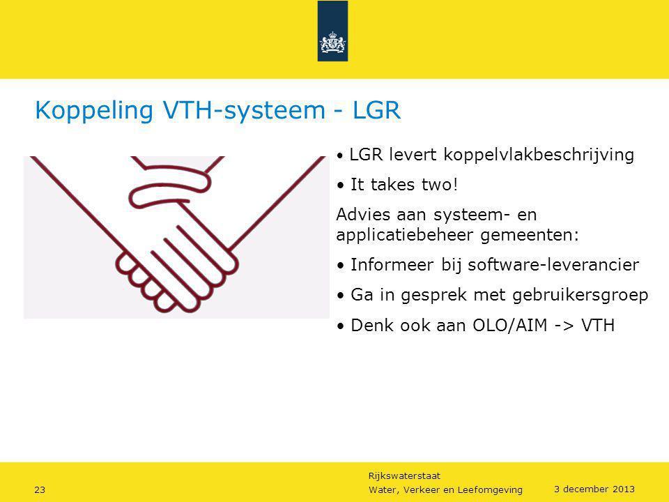Rijkswaterstaat 23Water, Verkeer en Leefomgeving 3 december 2013 Koppeling VTH-systeem - LGR • LGR levert koppelvlakbeschrijving • It takes two! Advie