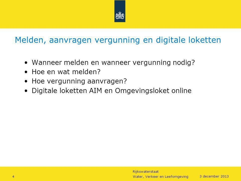 Rijkswaterstaat 4Water, Verkeer en Leefomgeving 3 december 2013 Melden, aanvragen vergunning en digitale loketten •Wanneer melden en wanneer vergunnin