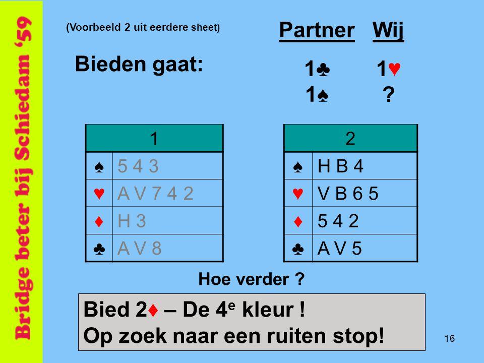 16 2 ♠H B 4 ♥V B 6 5 ♦5 4 2 ♣A V 5 Bieden gaat: 1 ♠5 4 3 ♥A V 7 4 2 ♦H 3 ♣A V 8 Partner 1♣ 1♠ Wij 1♥ .