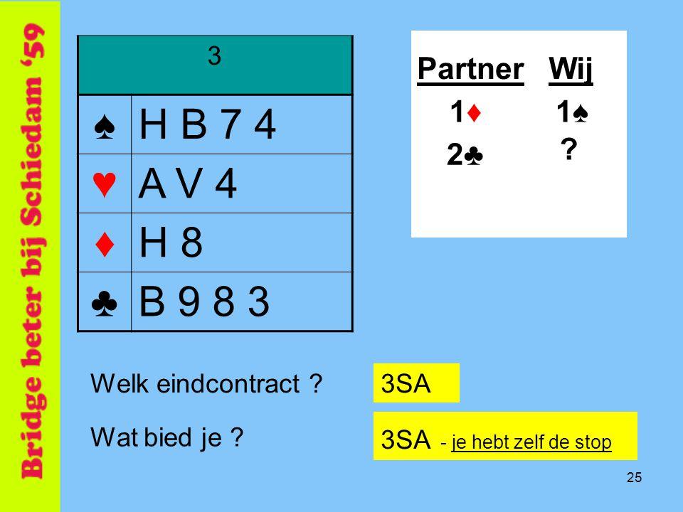 25 3 ♠H B 7 4 ♥A V 4 ♦H 8 ♣B 9 8 3 PartnerWij 1♠1♠ .