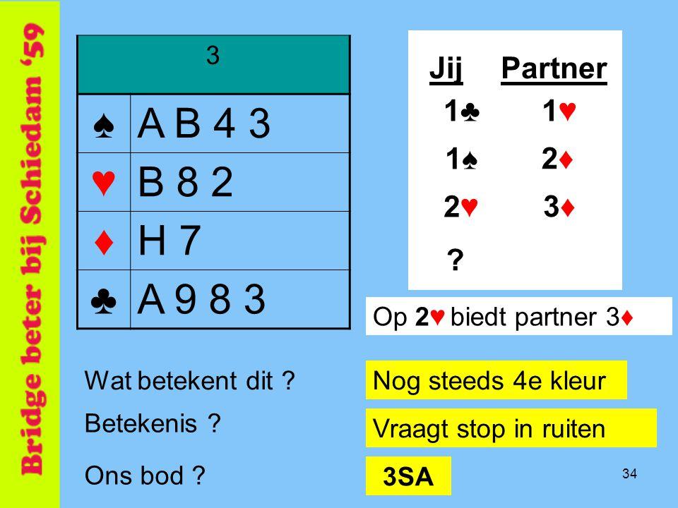 34 3 ♠A B 4 3 ♥B 8 2 ♦H 7 ♣A 9 8 3 JijPartner 1♠1♠ 1♥1♥1♣1♣ 2♦2♦ Betekenis .