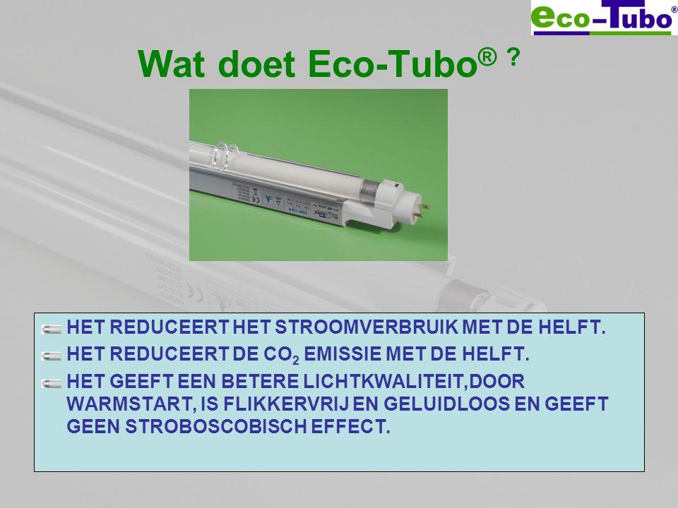 Wat doet Eco-Tubo ® ? HET REDUCEERT HET STROOMVERBRUIK MET DE HELFT. HET REDUCEERT DE CO 2 EMISSIE MET DE HELFT. HET GEEFT EEN BETERE LICHTKWALITEIT,D