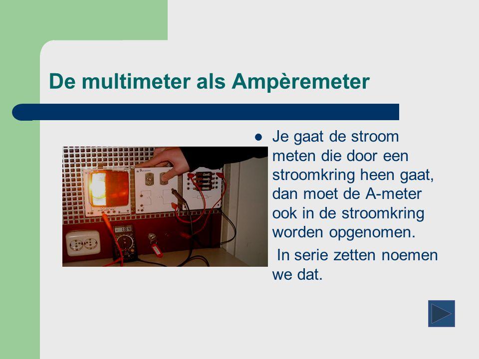 De multimeter als Ampèremeter  Je gaat de stroom meten die door een stroomkring heen gaat, dan moet de A-meter ook in de stroomkring worden opgenomen.