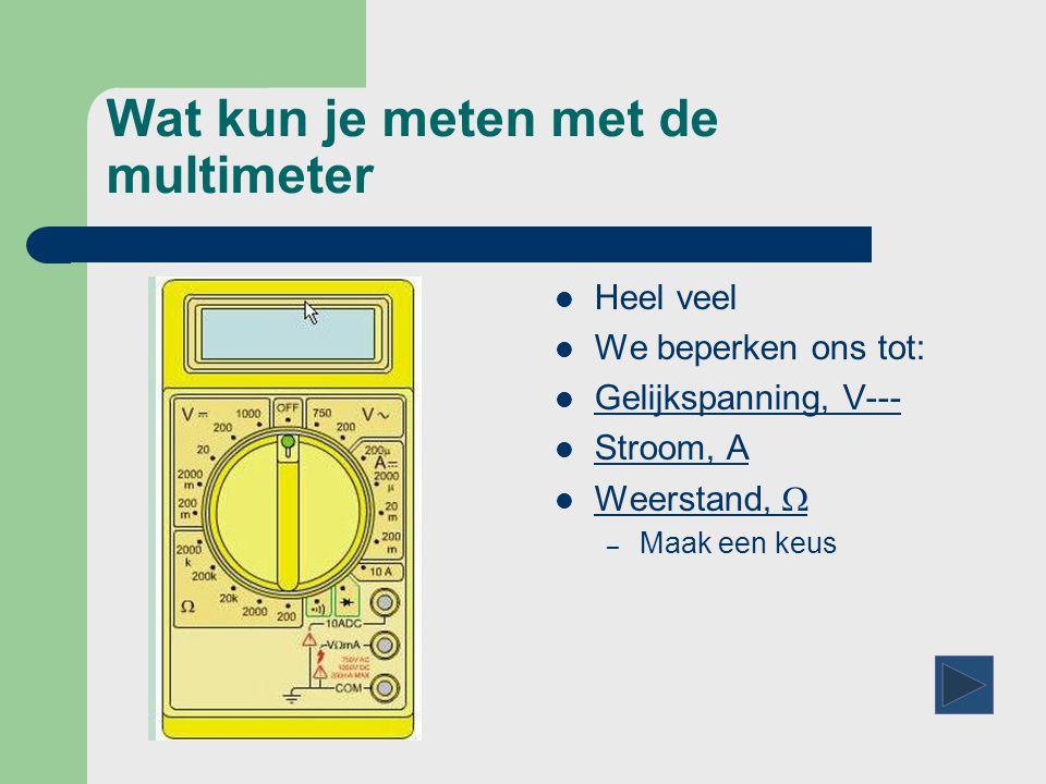 Wat kun je meten met de multimeter  Heel veel  We beperken ons tot:  Gelijkspanning, V--- Gelijkspanning, V---  Stroom, A Stroom, A  Weerstand,  Weerstand,  – Maak een keus