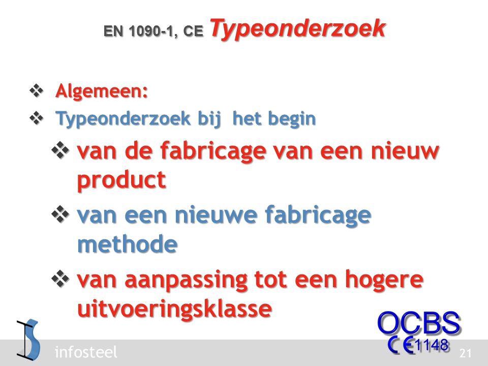 infosteel  Algemeen:  Typeonderzoek bij het begin  van de fabricage van een nieuw product  van een nieuwe fabricage methode  van aanpassing tot een hogere uitvoeringsklasse 21 EN 1090-1, CE Typeonderzoek