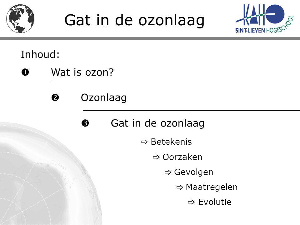 Inhoud:  Wat is ozon?  Ozonlaag  Gat in de ozonlaag  Betekenis  Oorzaken  Gevolgen  Maatregelen  Evolutie Gat in de ozonlaag