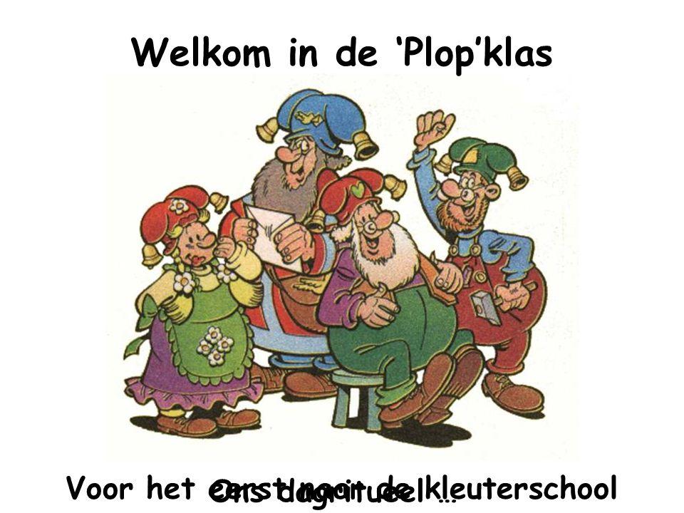 Welkom in de 'Plop'klas Voor het eerst naar de kleuterschool Ons dagritueel …